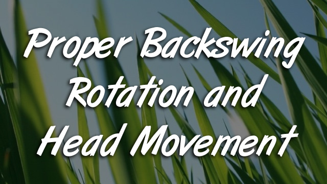 Proper Backswing Rotation and Head Movement