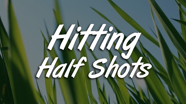 Hitting Half Shots